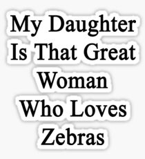 My Daughter Is That Great Woman Who Loves Zebras  Sticker