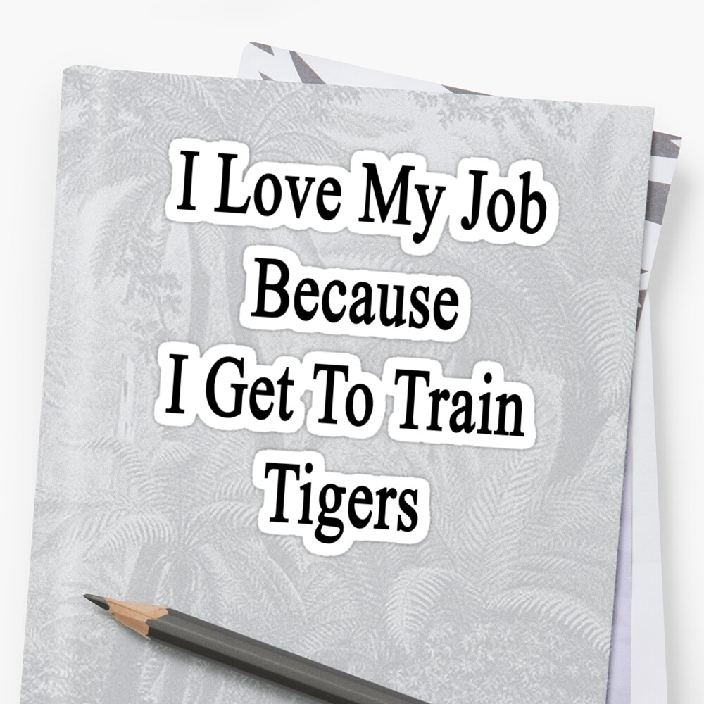 I Love My Job Because I Get To Train Tigers  by supernova23