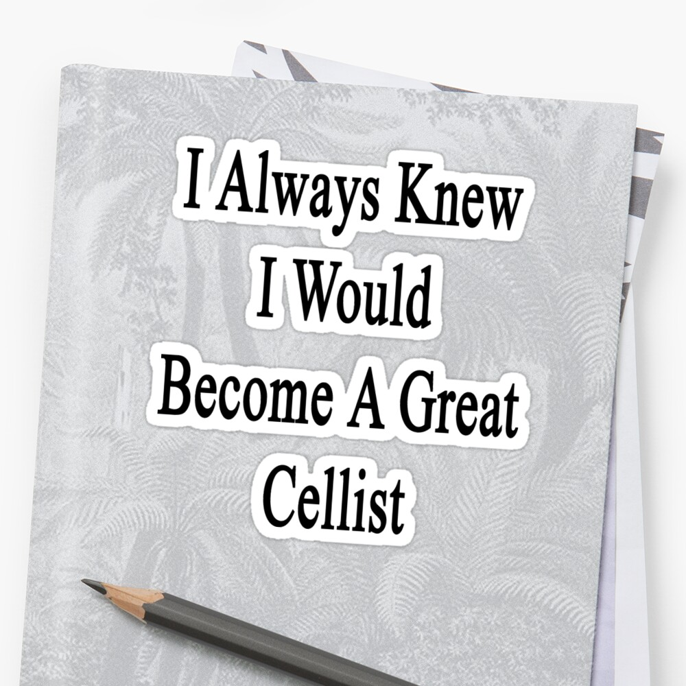 I Always Knew I Would Become A Great Cellist  by supernova23