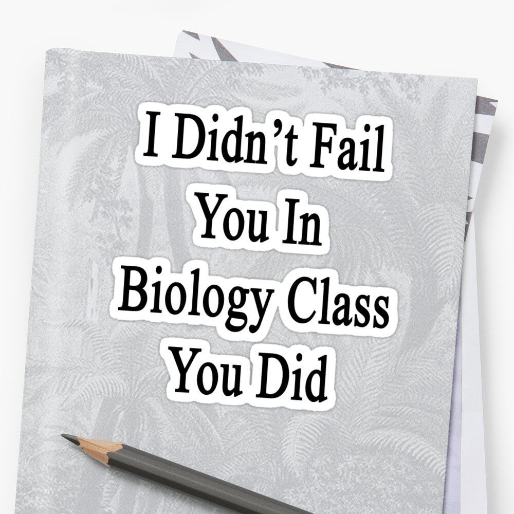I Didn't Fail You In Biology Class You Did  by supernova23