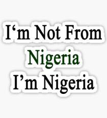I'm Not From Nigeria I'm Nigeria  Sticker