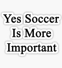 Yes Soccer Is More Important  Sticker