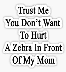 Trust Me You Don't Want To Hurt A Zebra In Front Of My Mom Sticker