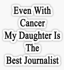 Even With Cancer My Daughter Is The Best Journalist  Sticker