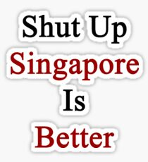 Shut Up Singapore Is Better  Sticker