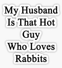 My Husband Is That Hot Guy Who Loves Rabbits  Sticker