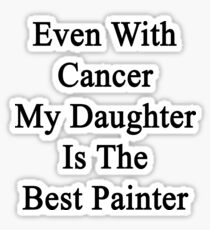 Even With Cancer My Daughter Is The Best Painter  Sticker