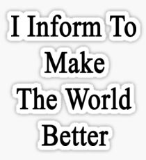 I Inform To Make The World Better  Sticker