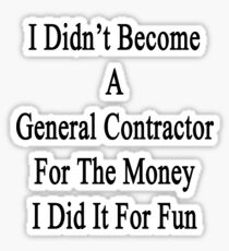 I Didn't Become A General Contractor For The Money I Did It For Fun Sticker