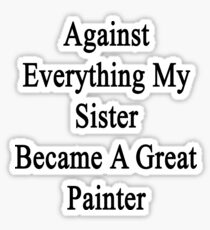 Against Everything My Sister Became A Great Painter  Sticker