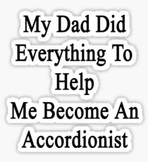 My Dad Did Everything To Help Me Become An Accordionist  Sticker