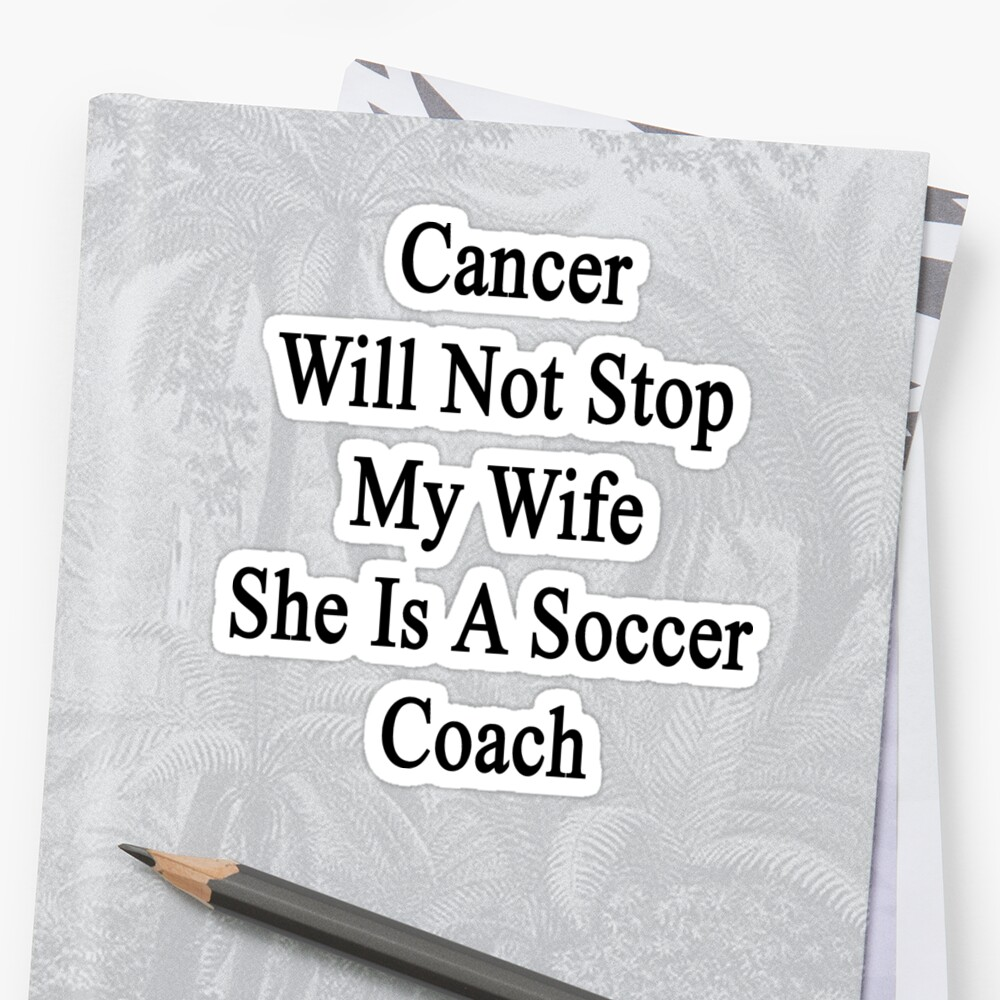Cancer Will Not Stop My Wife She Is A Soccer Coach  by supernova23