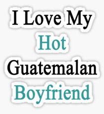I Love My Hot Guatemalan Boyfriend  Sticker