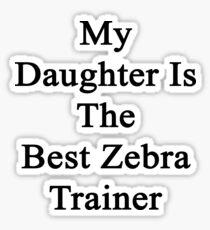 My Daughter Is The Best Zebra Trainer  Sticker