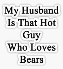 My Husband Is That Hot Guy Who Loves Bears  Sticker