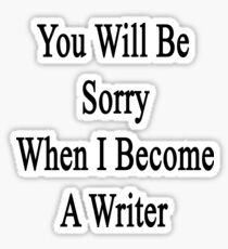 You Will Be Sorry When I Become A Writer  Sticker