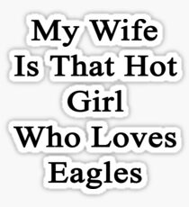 My Wife Is That Hot Girl Who Loves Eagles  Sticker