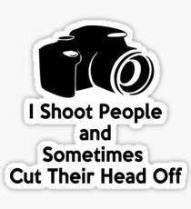 Photographers - I shoot people and sometimes cut their heads off Sticker
