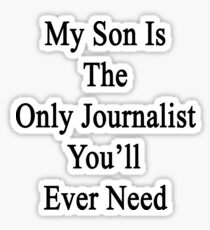 My Son Is The Only Journalist You'll Ever Need  Sticker