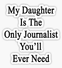 My Daughter Is The Only Journalist You'll Ever Need  Sticker