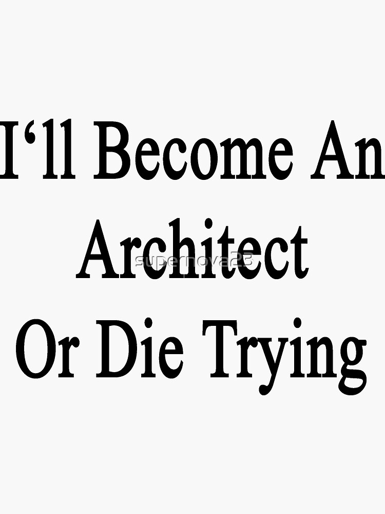 I'll Become An Architect Or Die Trying  by supernova23