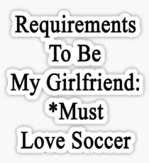Requirements To Be My Girlfriend: *Must Love Soccer  Sticker