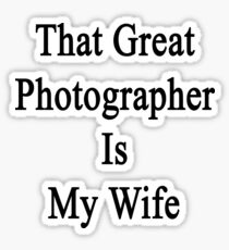 That Great Photographer Is My Wife  Sticker