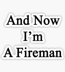 And Now I'm A Fireman  Sticker