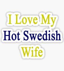 I Love My Hot Swedish Wife  Sticker