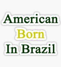 American Born In Brazil  Sticker