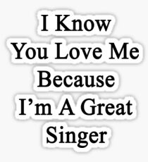 I Know You Love Me Because I'm A Great Singer  Sticker