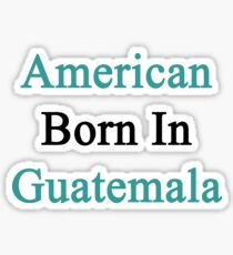 American Born In Guatemala  Sticker