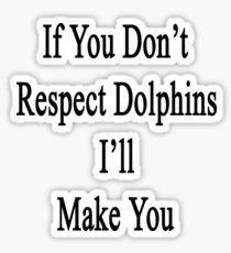 If You Don't Respect Dolphins I'll Make You  Sticker