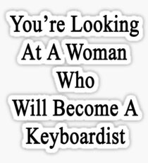 You're Looking At A Woman Who Will Become A Keyboardist  Sticker