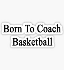 Born To Coach Basketball  Sticker