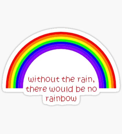 Without The Rain There Would Be No Rainbow Sticker