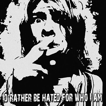 I'd rather be hated for who I am,  than loved for who I am not. by AlexinChains
