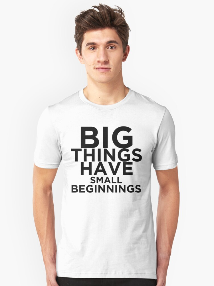 Big Things Have Small Beginnings Unisex T-Shirt Front