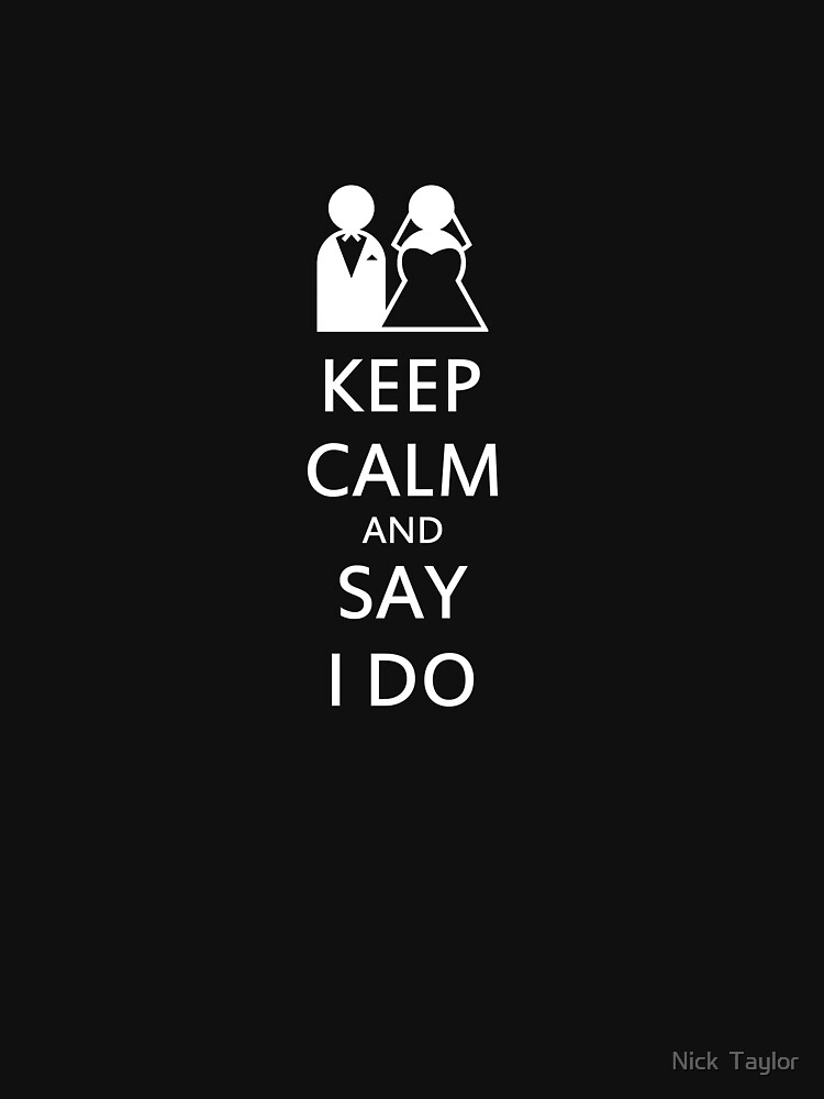 Keep Calm and Say I Do by nickrolyat