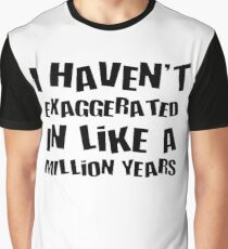 I Haven't Exaggerated In Like A Million Years Graphic T-Shirt