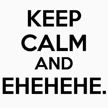 Keep Calm and Ehehehehe. by lyndzep