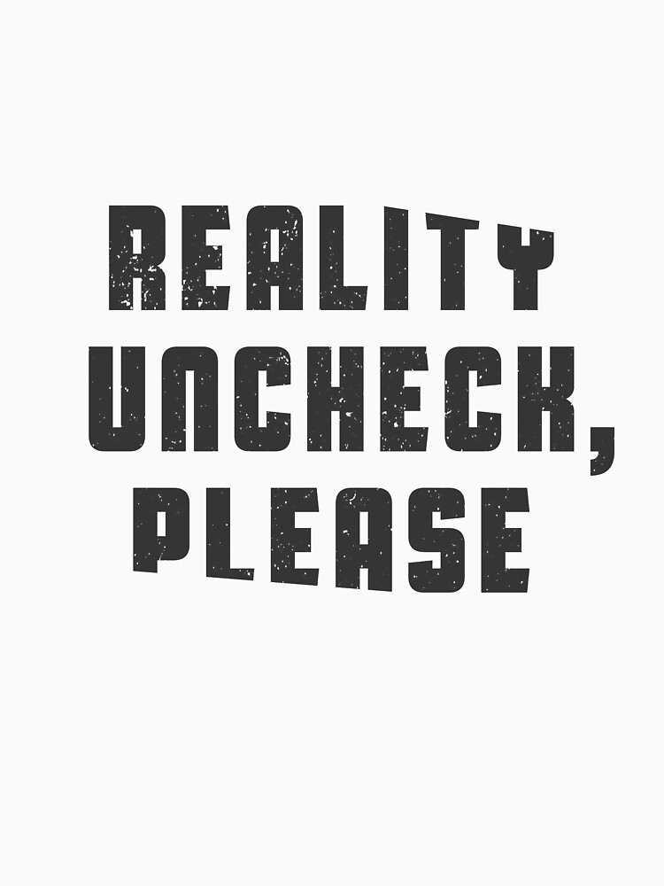 Reality uncheck, please by byzmo