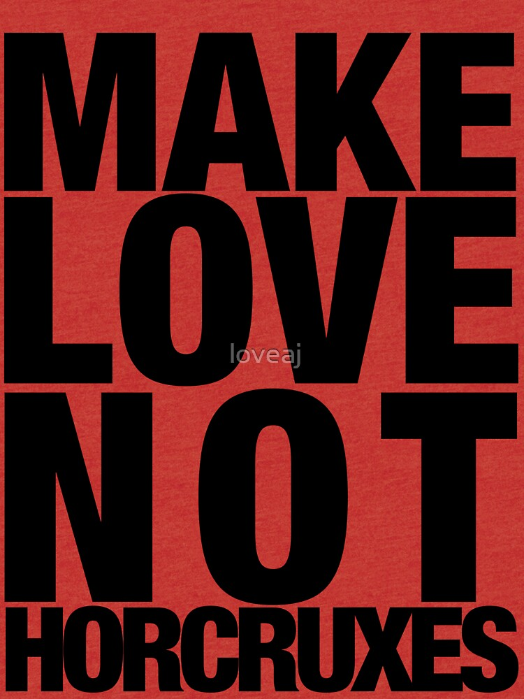 Make Love Not Horcruxes (NOW AVAILABLE IN WHITE) by loveaj