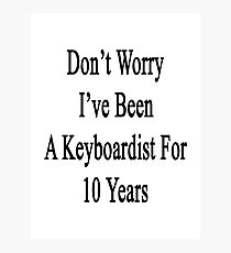 Don't Worry I've Been A Keyboardist For 10 Years Photographic Print
