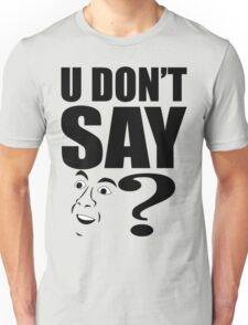 You Don't Say? Unisex T-Shirt