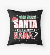 WHO NEEDS SANTA WHEN YOU HAVE NANA Throw Pillow