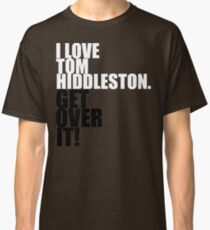 I love Tom Hiddleston. Get over it! Classic T-Shirt