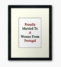Proudly Married To A Woman From Portugal  Framed Print