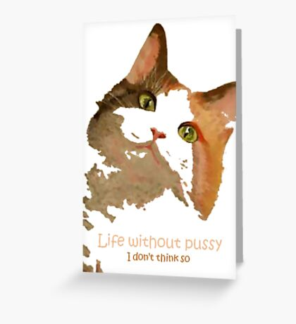 Life Without Pussy .....I Don't Think So! Greeting Card
