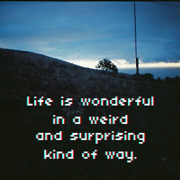 Life is wonderful in a weird and surprinsing kind of way. by Aviadora